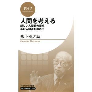 人間を考える(PHPビジネス新書 松下幸之助ライブラリー) 新しい人間観の提唱・真の人間道を求めて 電子書籍版 / 著:松下幸之助|ebookjapan