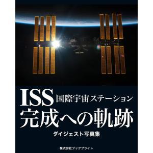 ISS 国際宇宙ステーション 完成への軌跡 ダイジェスト写真集 電子書籍版 / 著:岡本典明|ebookjapan