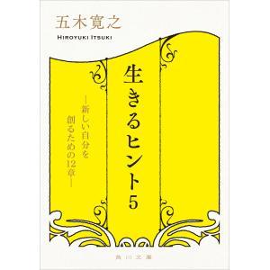 生きるヒント5 ―新しい自分を創るための12章― 電子書籍版 / 著者:五木寛之|ebookjapan