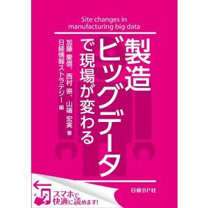 製造ビッグデータで現場が変わる(日経BP Next ICT選書) 日経情報ストラテジー専門記者Report(6) 電子書籍版 ebookjapan