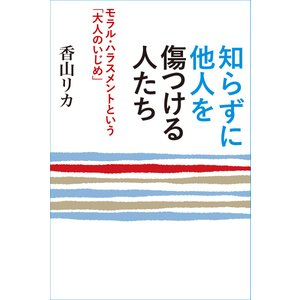 知らずに他人を傷つける人たち 〜モラル・ハラスメントという「大人のいじめ」〜 電子書籍版 / 著:香山リカ|ebookjapan