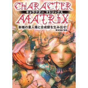 キャラクターマトリックス : 新種の亜人種と合成獣を生み出せ! 電子書籍版 / 監修:塚本博義|ebookjapan