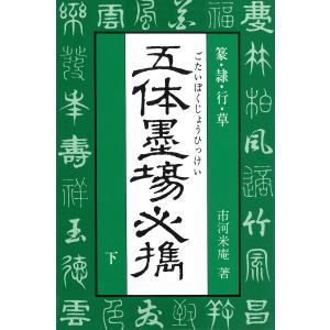 五体墨場必携(下) 篆・隷・行・草 電子書籍版 / 著:市河米庵|ebookjapan