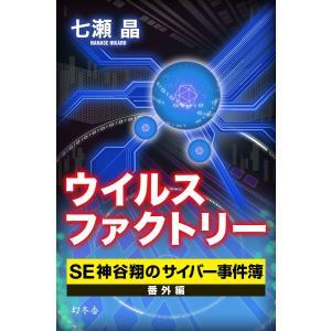 ウイルスファクトリー SE神谷翔のサイバー事件簿 番外編 電子書籍版 / 著:七瀬晶|ebookjapan