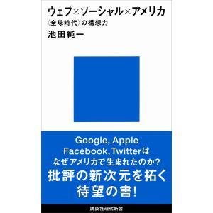 ウェブ×ソーシャル×アメリカ 〈全球時代〉の構想力 電子書籍版 / 池田純一|ebookjapan