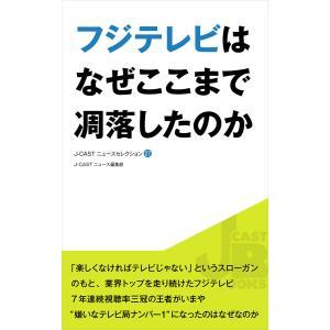 【初回50%OFFクーポン】フジテレビはなぜここまで凋落したのか 電子書籍版 / J-CASTニュース編集部|ebookjapan