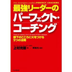 最強リーダーのパーフェクト・コーチング 部下のこころに火をつける9つの法則 電子書籍版 / 著:上村光弼 監修:岸英光|ebookjapan