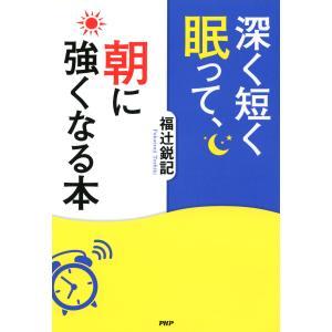 深く短く眠って、朝に強くなる本 電子書籍版 / 著:福辻鋭記 ebookjapan