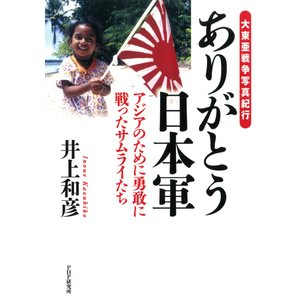 大東亜戦争写真紀行 ありがとう日本軍 アジアのために勇敢に戦ったサムライたち 電子書籍版 / 著:井上和彦|ebookjapan