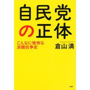 【初回50%OFFクーポン】自民党の正体 こんなに愉快な派閥抗争史 電子書籍版 / 著:倉山満