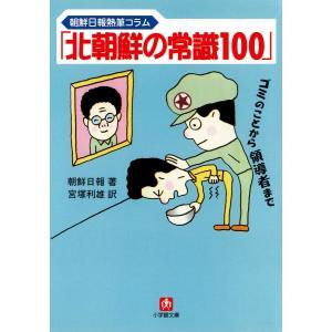 「北朝鮮の常識100」(小学館文庫) 電子書籍版 / 著:朝鮮日報 訳:宮塚利雄|ebookjapan