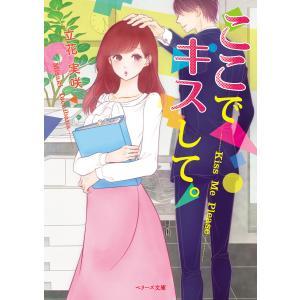 ここでキスして。(ベリーズ文庫版) 電子書籍版 / 立花実咲|ebookjapan