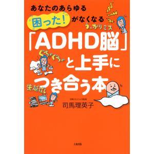 あなたのあらゆる「困った!」がなくなる 「ADHD脳」と上手につき合う本(大和出版) 電子書籍版 / 著:司馬理英子|ebookjapan