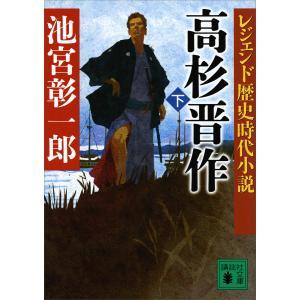 レジェンド歴史時代小説 高杉晋作 (下) 電子書籍版 / 池宮彰一郎|ebookjapan