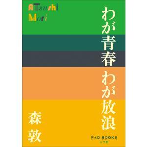 【初回50%OFFクーポン】P+D BOOKS わが青春 わが放浪 電子書籍版 / 森敦|ebookjapan