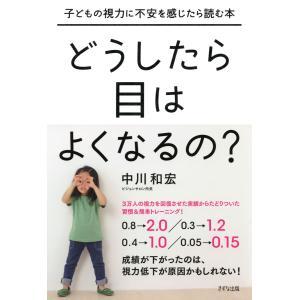 子どもの視力に不安を感じたら読む本 どうしたら目はよくなるの?(きずな出版) 電子書籍版 / 著:中川和宏|ebookjapan