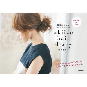 akiico hair diary 毎日かわいいヘアアレンジ 電子書籍版 / 著者:田中亜希子