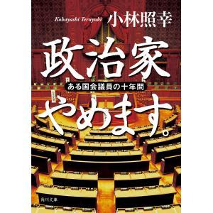 政治家やめます。 ある国会議員の十年間 電子書籍版 / 著者:小林照幸|ebookjapan