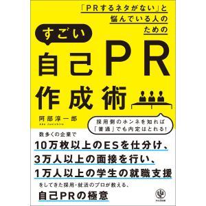 「PRするネタがない」と悩んでいる人のためのすごい自己PR作成術 電子書籍版 / 著:阿部淳一郎