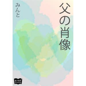 【初回50%OFFクーポン】父の肖像 電子書籍版 / 著:みんと|ebookjapan