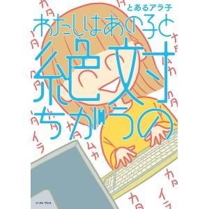 わたしはあの子と絶対ちがうの 電子書籍版 / とあるアラ子|ebookjapan
