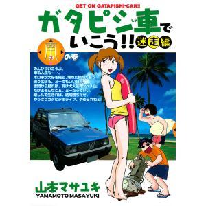 ガタピシ車でいこう!! 迷走編 南の巻 電子書籍版 / 山本マサユキ|ebookjapan
