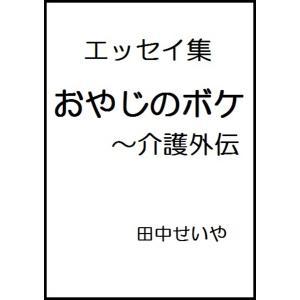 おやじのボケ〜介護外伝 電子書籍版 / 著:田中せいや|ebookjapan