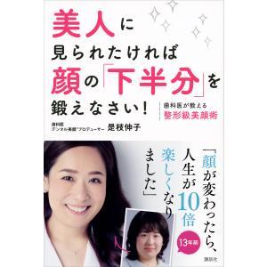 美人に見られたければ顔の「下半分」を鍛えなさい! 歯科医が教える整形級美顔術 電子書籍版 / 是枝伸子|ebookjapan