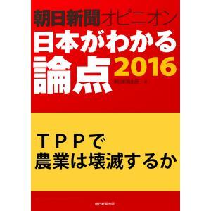 TPPで農業は壊滅するか(朝日新聞オピニオン 日本がわかる論点2016) 電子書籍版 / 小山田研慈/朝日新聞出版|ebookjapan