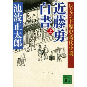 レジェンド歴史時代小説 近藤勇白書 (上) 電子書籍版 / 池波正太郎|ebookjapan