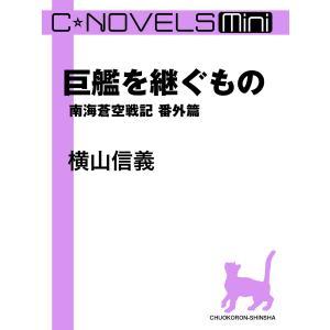 C★NOVELS Mini 巨艦を継ぐもの 南海蒼空戦記番外篇 電子書籍版 / 横山信義 著|ebookjapan
