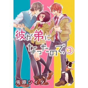 彼が弟になったので、 3巻 電子書籍版 / ikak/兎原シイタ ebookjapan