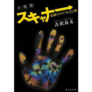 小説版 スキャナー 記憶のカケラをよむ男 電子書籍版 / 古沢良太 ebookjapan