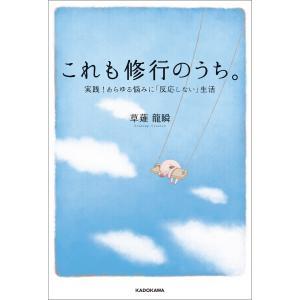 これも修行のうち。 実践!あらゆる悩みに「反応しない」生活 電子書籍版 / 著者:草薙龍瞬|ebookjapan