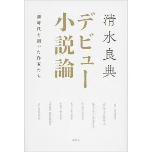 デビュー小説論 新時代を創った作家たち 電子書籍版 / 清水良典|ebookjapan