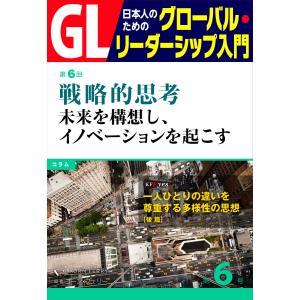 GL 日本人のためのグローバル・リーダーシップ入門 第6回 戦略的思考:未来を構想し、イノベーションを起こす 電子書籍版|ebookjapan