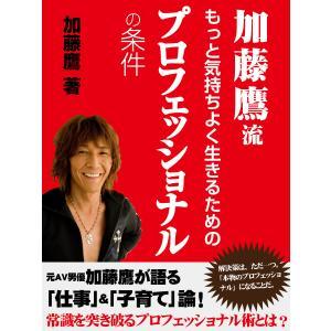加藤鷹流 もっと気持ちよく生きるためのプロフェッショナルの条件 電子書籍版 / 加藤鷹|ebookjapan
