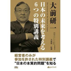 大前研一 日本の未来を考える6つの特別講義 電子書籍版 / 大前研一/good.book編集部|ebookjapan