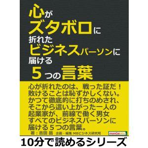 心がズタボロに折れたビジネスパーソンに届ける5つの言葉。 電子書籍版 / 吉田晶/MBビジネス研究班|ebookjapan