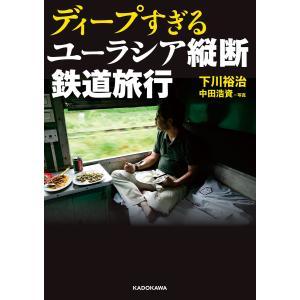 ディープすぎるユーラシア縦断鉄道旅行 電子書籍版 / 著者:下川裕治 写真:中田浩資|ebookjapan