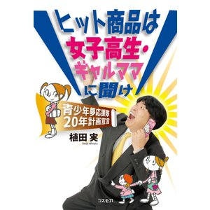 ヒット商品は女子高生・ギャルママに聞け 電子書籍版 / 植田実|ebookjapan