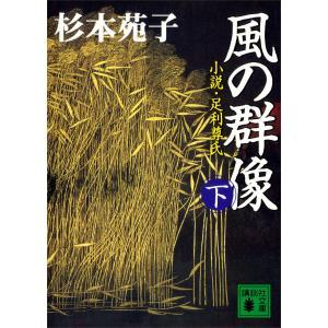 風の群像 (下) 小説・足利尊氏 電子書籍版 / 杉本苑子|ebookjapan