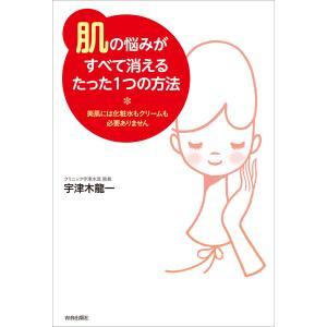「肌」の悩みがすべて消えるたった1つの方法 電子書籍版 / 著:宇津木龍一