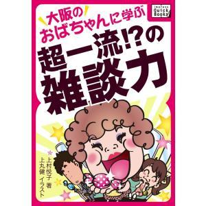 大阪のおばちゃんに学ぶ超一流!?の雑談力 電子書籍版 / 上村悦子/上丸健