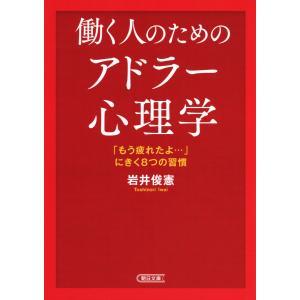働く人のためのアドラー心理学 「もう疲れたよ…」にきく8つの習慣 電子書籍版 / 岩井俊憲|ebookjapan