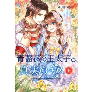 青薔薇の王太子と真実のキス(下) 電子書籍版 / ふじさわさほ|ebookjapan