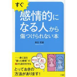 すぐ感情的になる人から傷つけられない本――― 身に迫る『困った感情』の毒から自分を守る 電子書籍版 / 著:長住哲雄|ebookjapan