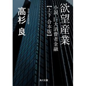 【合本版】欲望産業 小説・巨大消費者金融【上下 合本版】 電子書籍版 / 著者:高杉良|ebookjapan