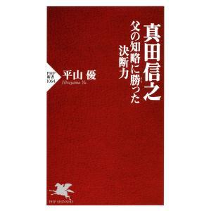 真田信之 父の知略に勝った決断力 電子書籍版 / 著:平山優|ebookjapan