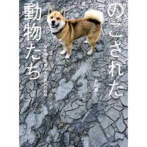 のこされた動物たち――福島第一原発20キロ圏内の記録 電子書籍版 / 著者:太田康介|ebookjapan